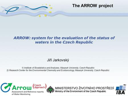ARROW: system for the evaluation of the status of waters in the Czech Republic Jiří Jarkovský 1) Institute of Biostatistics and Analyses, Masaryk University,