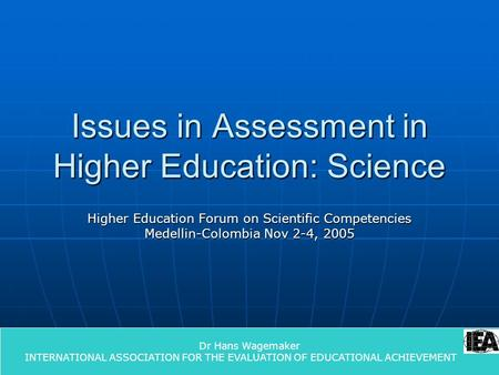 1 Issues in Assessment in Higher Education: Science Higher Education Forum on Scientific Competencies Medellin-Colombia Nov 2-4, 2005 Dr Hans Wagemaker.