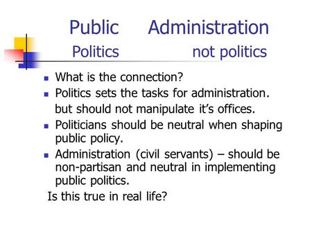 Public Administration Politics not politics What is the connection? Politics sets the tasks for administration. but should not manipulate it's offices.