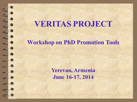 1 VERITAS PROJECT Workshop on PhD Promotion Tools Yerevan, Armenia June 16-17, 2014.