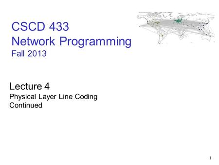 1 CSCD 433 Network Programming Fall 2013 Lecture 4 Physical Layer Line Coding Continued.
