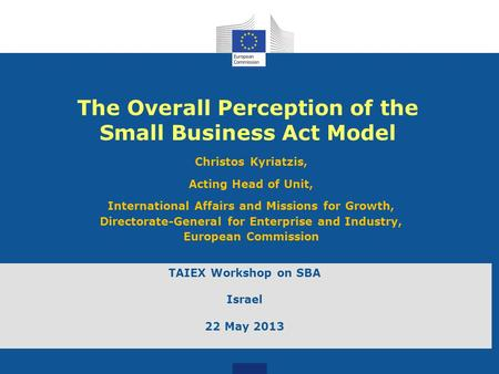 The Overall Perception of the Small Business Act Model Christos Kyriatzis, Acting Head of Unit, International Affairs and Missions for Growth, Directorate-General.
