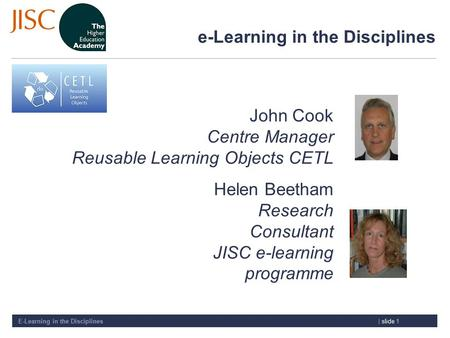 E-Learning in the Disciplines| slide 1 e-Learning in the Disciplines John Cook Centre Manager Reusable Learning Objects CETL Helen Beetham Research Consultant.