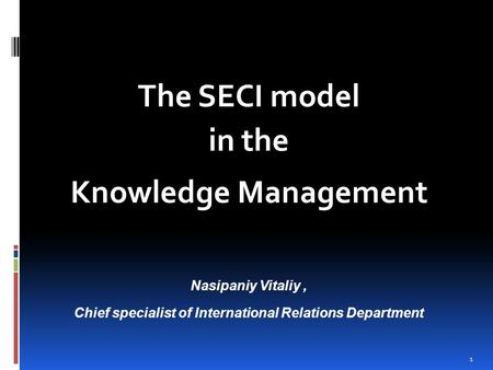 1 The SECI model in the Knowledge Management Nasipaniy Vitaliy, Chief specialist of International Relations Department.