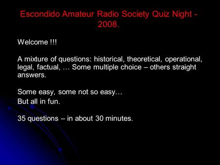 Escondido Amateur Radio Society Quiz Night - 2008. Welcome !!! A mixture of questions: historical, theoretical, operational, legal, factual, … Some multiple.