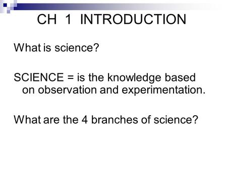 CH 1 INTRODUCTION What is science? SCIENCE = is the knowledge based on observation and experimentation. What are the 4 branches of science?