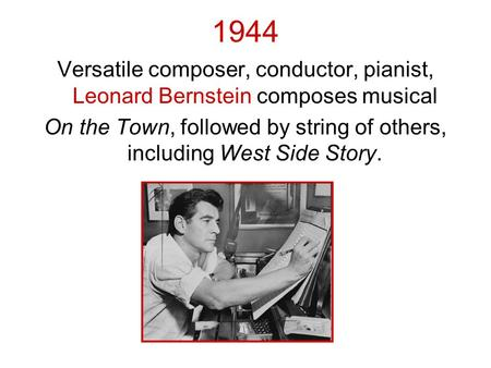 1944 Versatile composer, conductor, pianist, Leonard Bernstein composes musical On the Town, followed by string of others, including West Side Story.