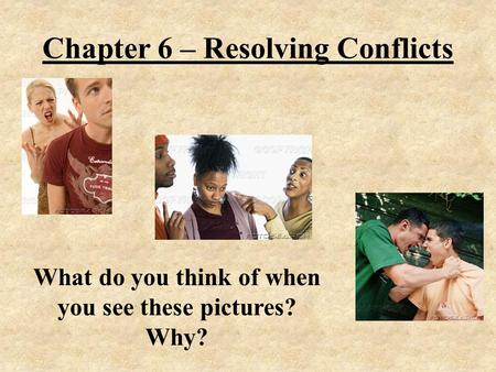 Chapter 6 – Resolving Conflicts What do you think of when you see these pictures? Why?
