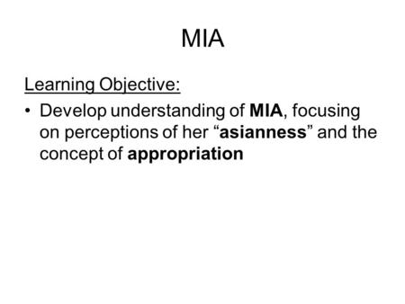 "MIA Learning Objective: Develop understanding of MIA, focusing on perceptions of her ""asianness"" and the concept of appropriation."