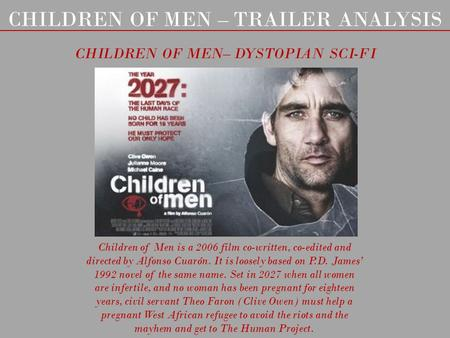 CHILDREN OF MEN – TRAILER ANALYSIS CHILDREN OF MEN– DYSTOPIAN SCI-FI Children of Men is a 2006 film co-written, co-edited and directed by Alfonso Cuarón.