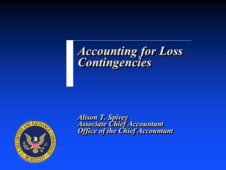 Accounting for Loss Contingencies Alison T. Spivey Associate Chief Accountant Office of the Chief Accountant.