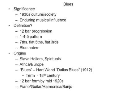 Blues Significance –1930s culture/society –Enduring musical influence Definition? –12 bar progression –1-4-5 pattern –7ths, flat 5ths, flat 3rds –Blue.