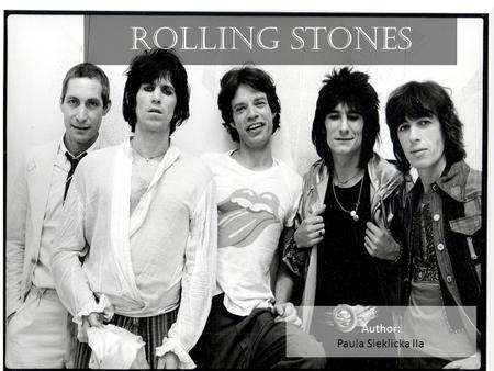 ROLLING STONES Author: Paula Sieklicka IIa. Rock, pop, blues rock, rock and roll, blues, hard rock,