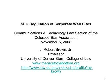 1 SEC Regulation of Corporate Web Sites Communications & Technology Law Section of the Colorado Barr Association November 5, 2008 J. Robert Brown, Jr.