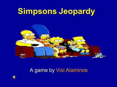 Template by Bill Arcuri, WCSD Simpsons Jeopardy A game by Visi Alaminos.