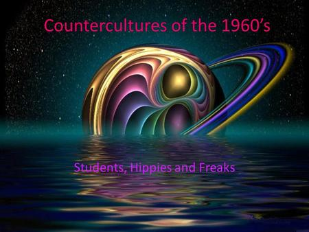 Countercultures of the 1960's Students, Hippies and Freaks.