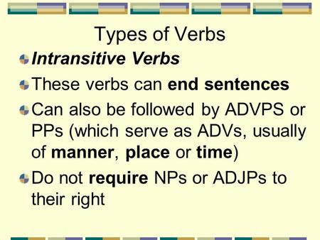Types of Verbs Intransitive Verbs These verbs can end sentences Can also be followed by ADVPS or PPs (which serve as ADVs, usually of manner, place or.