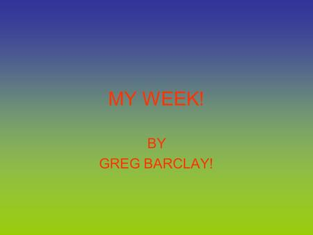 MY WEEK! BY GREG BARCLAY!. TV. Every night when I'm at home watching TV I enjoy watching the Simpsons, family guy and lots more.