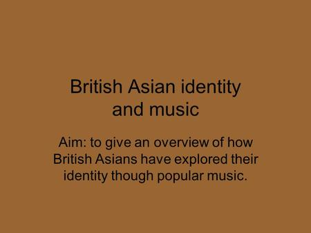 British Asian identity and music Aim: to give an overview of how British Asians have explored their identity though popular music.