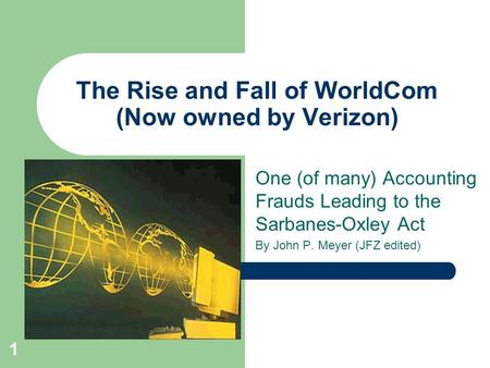 1 The Rise and Fall of WorldCom (Now owned by Verizon) One (of many) Accounting Frauds Leading to the Sarbanes-Oxley Act By John P. Meyer (JFZ edited)