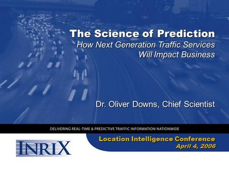 The Science of Prediction Location Intelligence Conference April 4, 2006 How Next Generation Traffic Services Will Impact Business Dr. Oliver Downs, Chief.