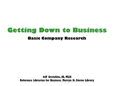 Getting Down to Business Jeff Graveline, JD, MLIS Reference Librarian for Business, Mervyn H. Sterne Library Basic Company Research.