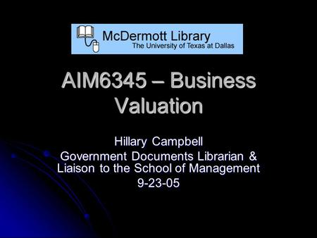 AIM6345 – Business Valuation Hillary Campbell Government Documents Librarian & Liaison to the School of Management 9-23-05.