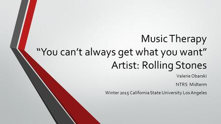 "Music Therapy ""You can't always get what you want"" Artist: Rolling Stones Valerie Obarski NTRS Midterm Winter 2015 California State University Los Angeles."