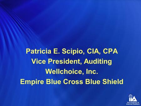 Patricia E. Scipio, CIA, CPA Vice President, Auditing Wellchoice, Inc. Empire Blue Cross Blue Shield.