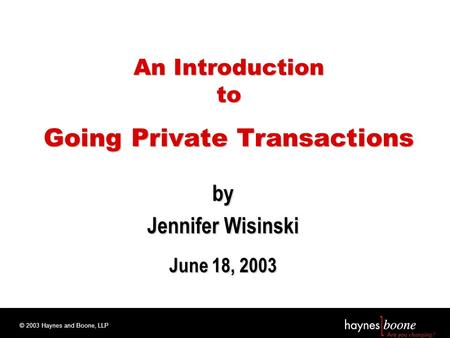 © 2003 Haynes and Boone, LLP An Introduction to Going Private Transactions by Jennifer Wisinski June 18, 2003.