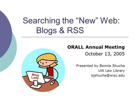 "Searching the ""New"" Web: Blogs & RSS ORALL Annual Meeting October 13, 2005 Presented by Bonnie Shucha UW Law Library"