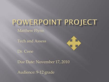 Matthew Flynn Tech and Assess Dr. Cone Due Date: November 17, 2010 Audience: 9-12 grade.