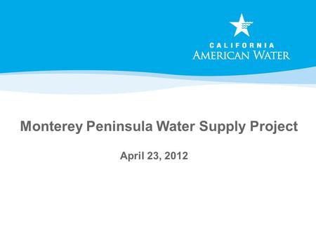 Monterey Peninsula Water Supply Project April 23, 2012.