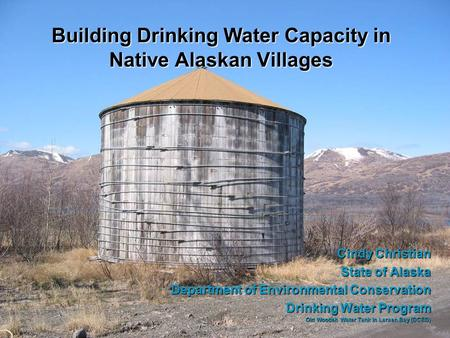 Building Drinking Water Capacity in Native Alaskan Villages Cindy Christian State of Alaska Department of Environmental Conservation Drinking Water Program.