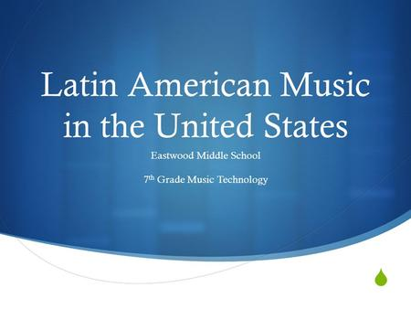  Latin American Music in the United States Eastwood Middle School 7 th Grade Music Technology.