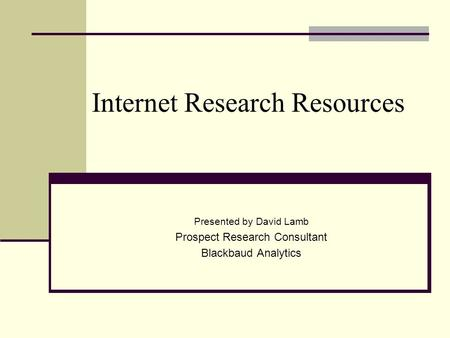 Internet Research Resources Presented by David Lamb Prospect Research Consultant Blackbaud Analytics.