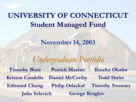 UNIVERSITY OF CONNECTICUT Student Managed Fund November 14, 2003 Undergraduate Portfolio Timothy BlaisPatrick MastanEmeka Okafor Kristen CandellaDaniel.