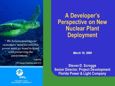 POWERING TODAY. EMPOWERING TOMORROW. ® A Developer's Perspective on New Nuclear Plant Deployment March 18, 2009 Steven D. Scroggs Senior Director, Project.