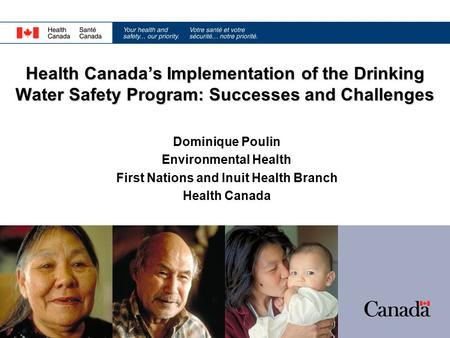 Dominique Poulin Environmental Health First Nations and Inuit Health Branch Health Canada Health Canada's Implementation of the Drinking Water Safety Program: