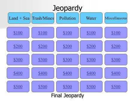 Jeopardy $100 Land + SeaTrash/MinesPollutionWater Miscellaneous $200 $300 $400 $500 $400 $300 $200 $100 $500 $400 $300 $200 $100 $500 $400 $300 $200 $100.