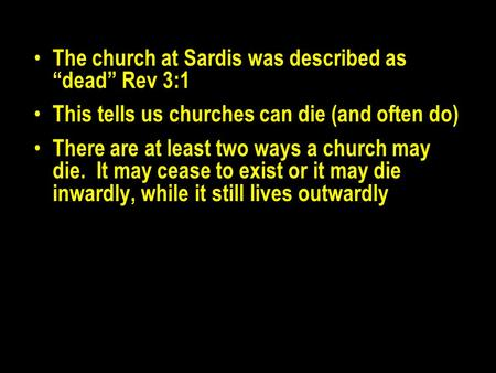 "The church at Sardis was described as ""dead"" Rev 3:1 This tells us churches can die (and often do) There are at least two ways a church may die. It may."