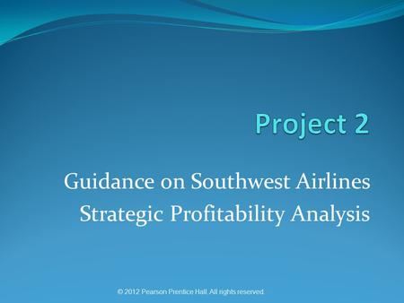 © 2012 Pearson Prentice Hall. All rights reserved. Guidance on Southwest Airlines Strategic Profitability Analysis.