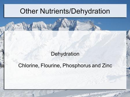 Other Nutrients/Dehydration Dehydration Chlorine, Flourine, Phosphorus and Zinc.