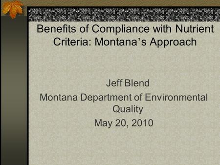 Benefits of Compliance with Nutrient Criteria: Montana ' s Approach Jeff Blend Montana Department of Environmental Quality May 20, 2010.