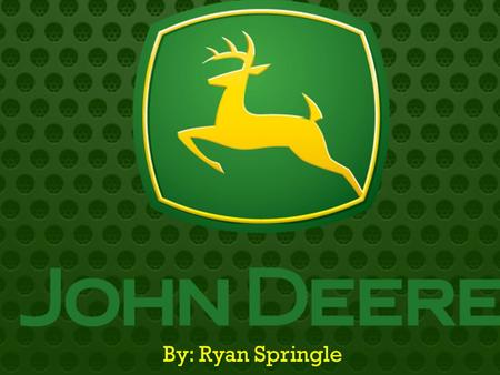 By: Ryan Springle.  History of John Deere  Employment and Education Opportunities  Products  Dealer Locations  Financial Info  SWOT Analysis.