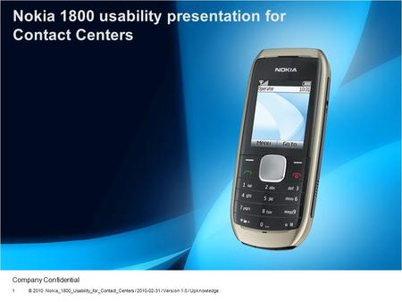Company Confidential Nokia 1800 usability presentation for Contact Centers © 2010 Nokia_1800_Usability_for_Contact_Centers / 2010-02-31 / Version 1.0 /