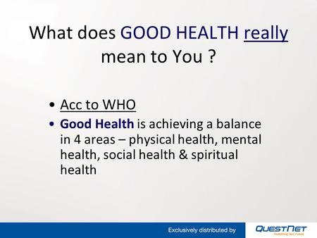 What does GOOD HEALTH really mean to You ? Acc to WHO Good Health is achieving a balance in 4 areas – physical health, mental health, social health & spiritual.
