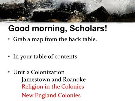 Good morning, Scholars! Grab a map from the back table. In your table of contents: Unit 2 Colonization Jamestown and Roanoke Religion in the Colonies New.