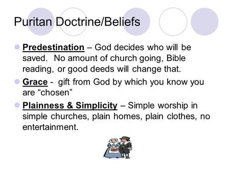 Puritan Doctrine/Beliefs Predestination – God decides who will be saved. No amount of church going, Bible reading, or good deeds will change that. Grace.