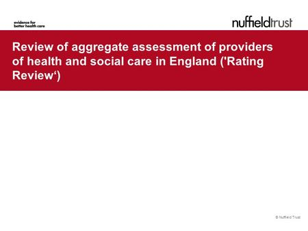 © Nuffield Trust Review of aggregate assessment of providers of health and social care in England ('Rating Review')